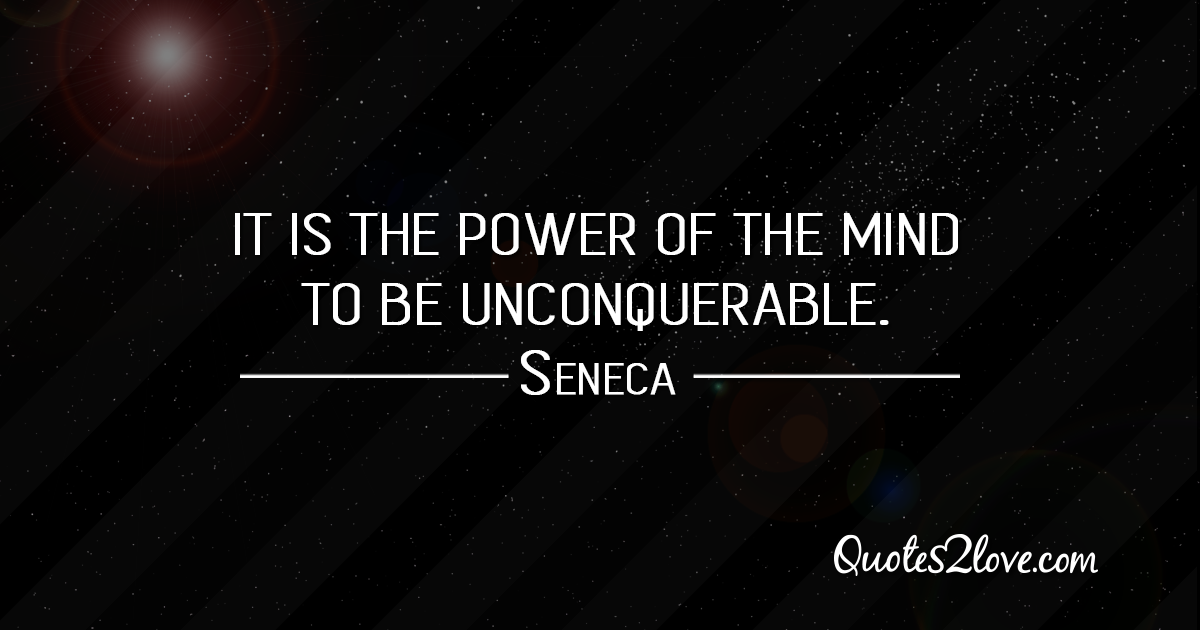 Seneca's quotes - It is the power of the mind to be unconquerable.