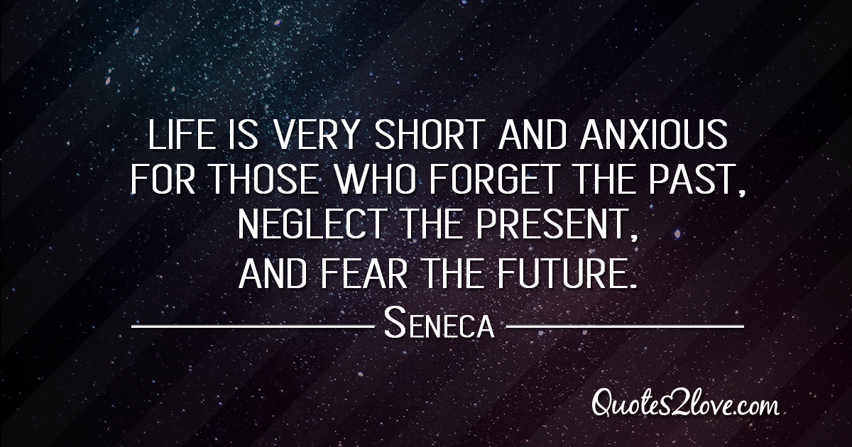 Seneca's quotes - Life is very short and anxious for those who forget the past, neglect the present, and fear the future.