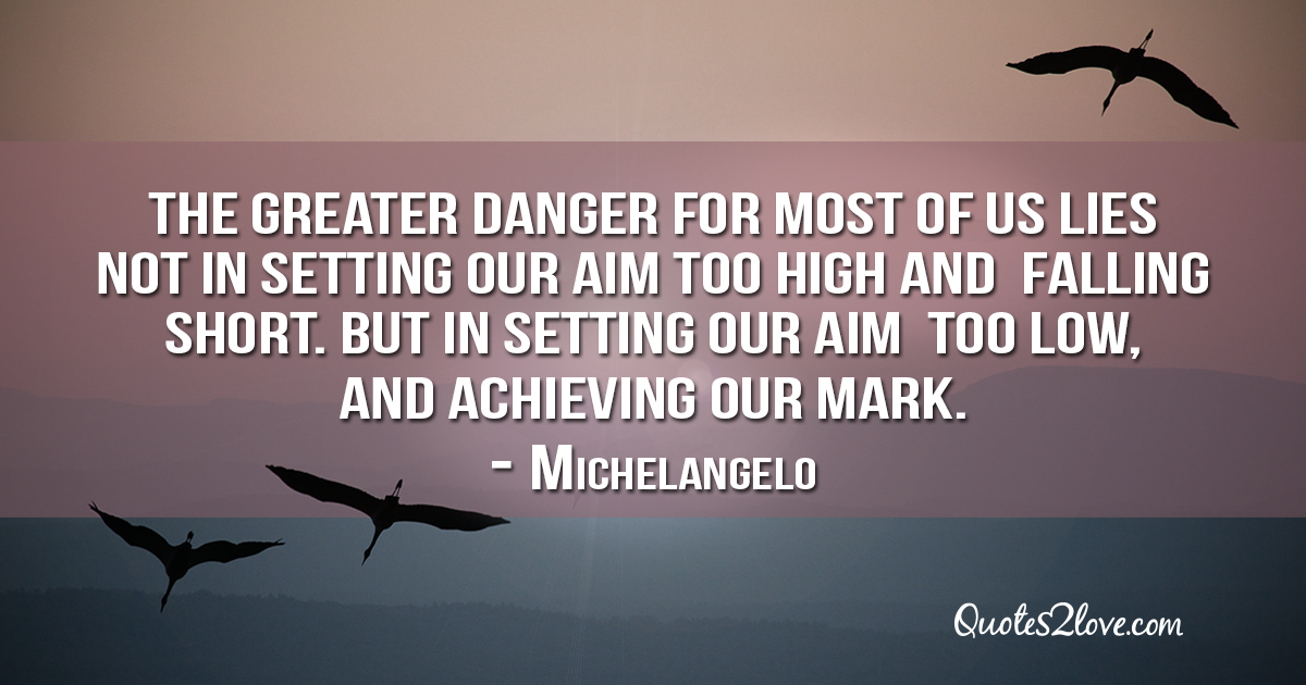 Michelangelo's quotes - The greater danger for most of us lies not in setting our aim too high and falling short; but in setting our aim too low, and achieving our mark.