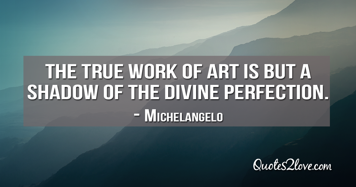 Michelangelo's quotes - The true work of art is but a shadow of the divine perfection.
