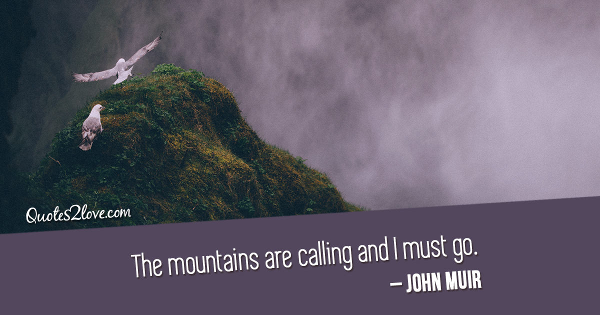 John Muir's quotes - The mountains are calling and I must go.