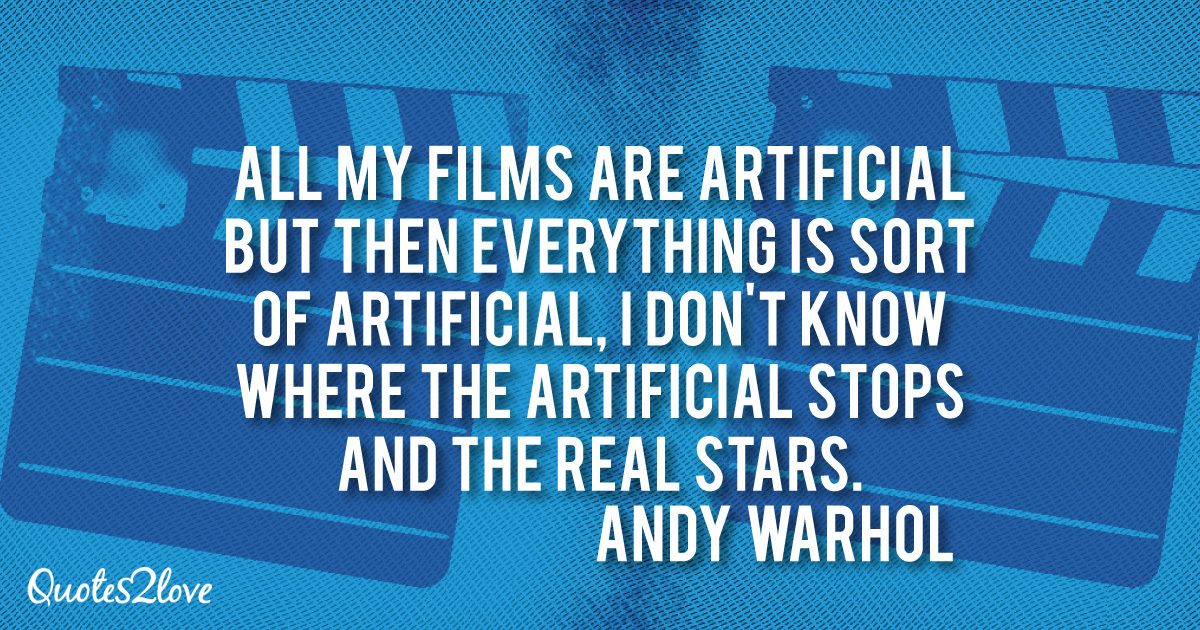Andy Warhol quotes, All my films are artificial but then everything is sort of artificial, I don't know where the artificial stops and the real stars. - Andy Warhol